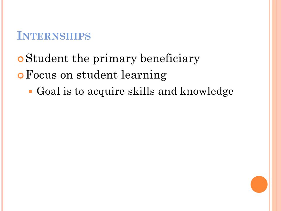 I NTERNSHIPS Student the primary beneficiary Focus on student learning Goal is to acquire skills and knowledge