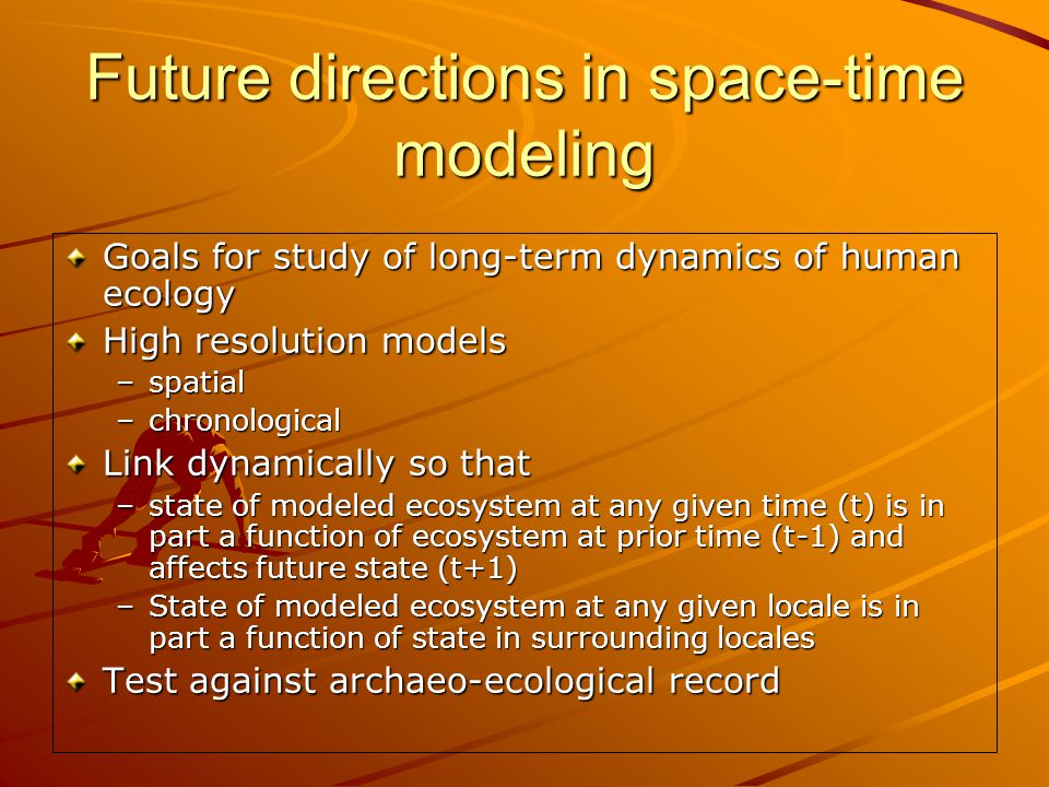 Future directions in space-time modeling Goals for study of long-term dynamics of human ecology High resolution models –spatial –chronological Link dynamically so that –state of modeled ecosystem at any given time (t) is in part a function of ecosystem at prior time (t-1) and affects future state (t+1) –State of modeled ecosystem at any given locale is in part a function of state in surrounding locales Test against archaeo-ecological record