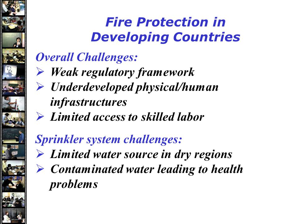 Speakers Fire Protection in Developing Countries Overall Challenges:  Weak regulatory framework  Underdeveloped physical/human infrastructures  Limited access to skilled labor Sprinkler system challenges:  Limited water source in dry regions  Contaminated water leading to health problems