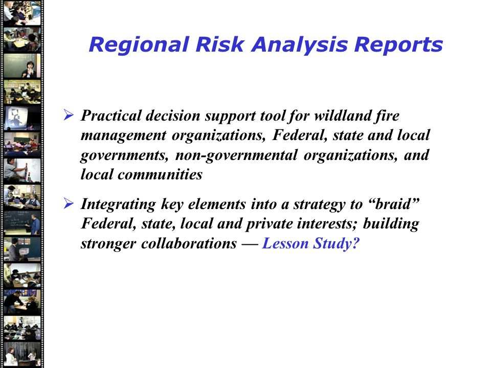 Speakers Regional Risk Analysis Reports  Practical decision support tool for wildland fire management organizations, Federal, state and local governments, non-governmental organizations, and local communities  Integrating key elements into a strategy to braid Federal, state, local and private interests; building stronger collaborations –– Lesson Study