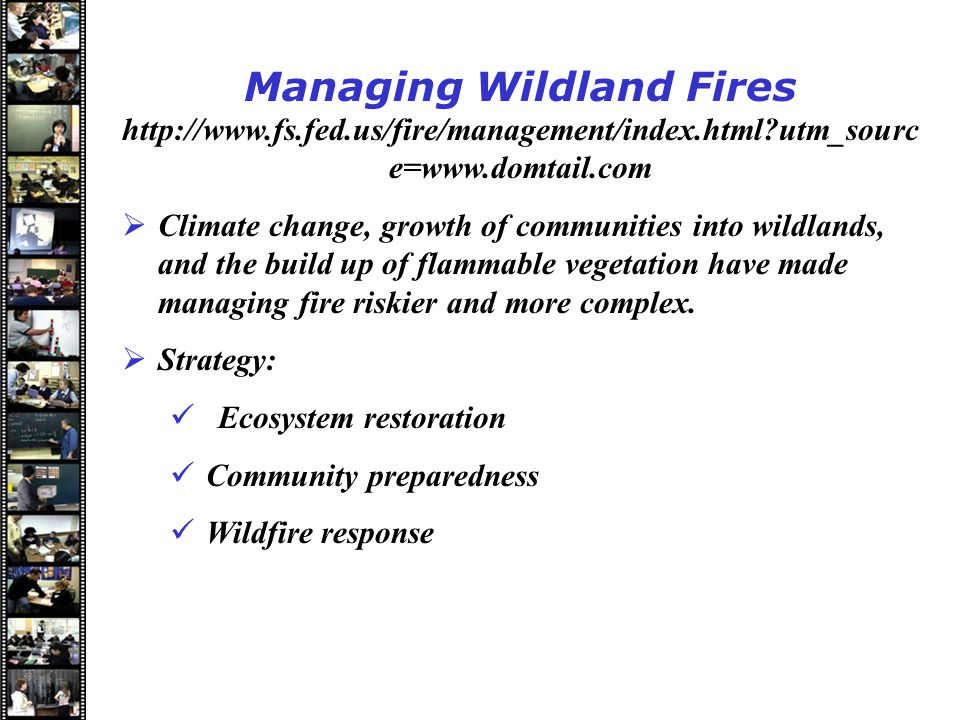 Speakers Managing Wildland Fires http://www.fs.fed.us/fire/management/index.html utm_sourc e=www.domtail.com  Climate change, growth of communities into wildlands, and the build up of flammable vegetation have made managing fire riskier and more complex.