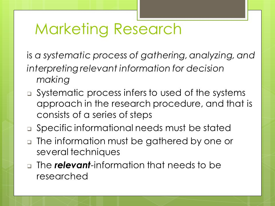 is a systematic process of gathering, analyzing, and interpreting relevant information for decision making  Systematic process infers to used of the systems approach in the research procedure, and that is consists of a series of steps  Specific informational needs must be stated  The information must be gathered by one or several techniques  The relevant -information that needs to be researched Marketing Research