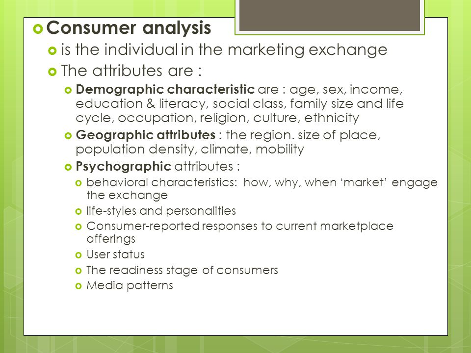  Consumer analysis  is the individual in the marketing exchange  The attributes are :  Demographic characteristic are : age, sex, income, education & literacy, social class, family size and life cycle, occupation, religion, culture, ethnicity  Geographic attributes : the region.