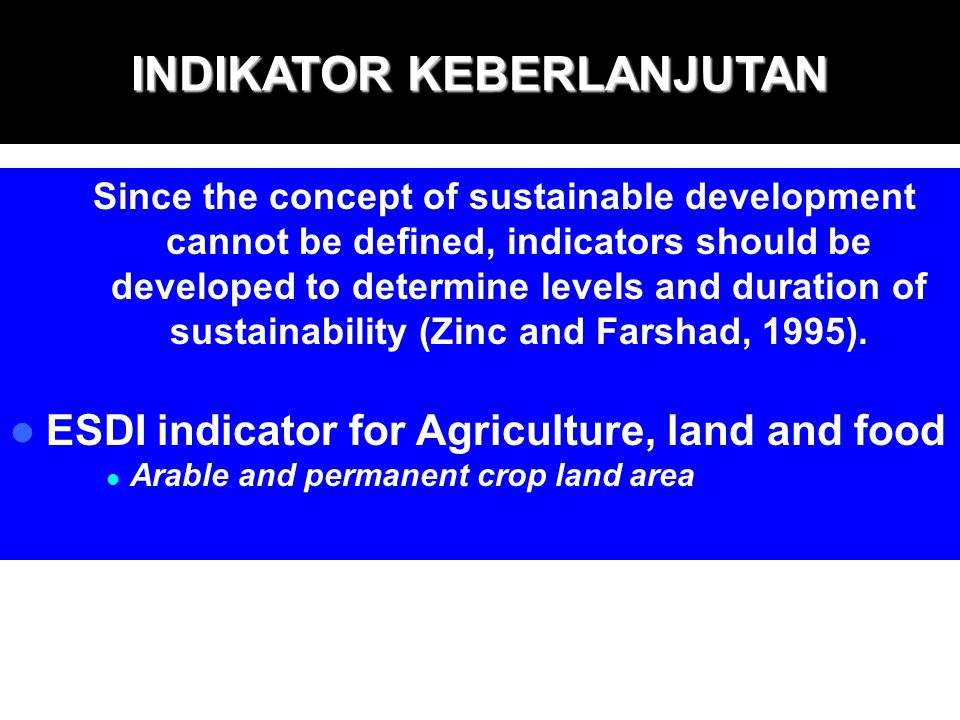 INDIKATOR KEBERLANJUTAN Since the concept of sustainable development cannot be defined, indicators should be developed to determine levels and duratio
