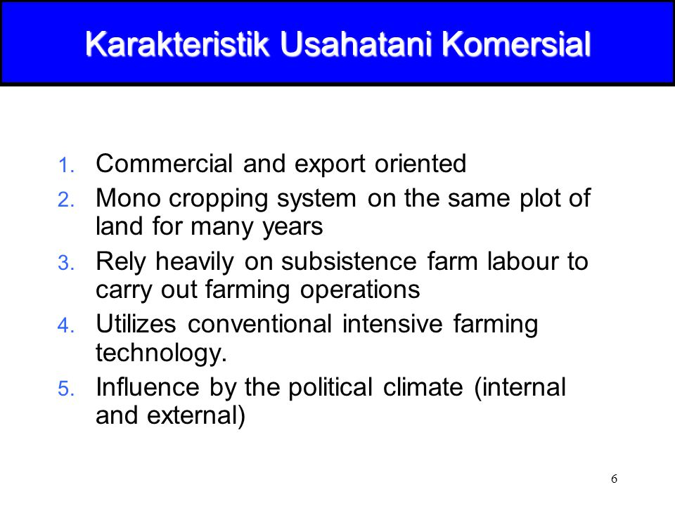 6 Karakteristik Usahatani Komersial 1. Commercial and export oriented 2. Mono cropping system on the same plot of land for many years 3. Rely heavily