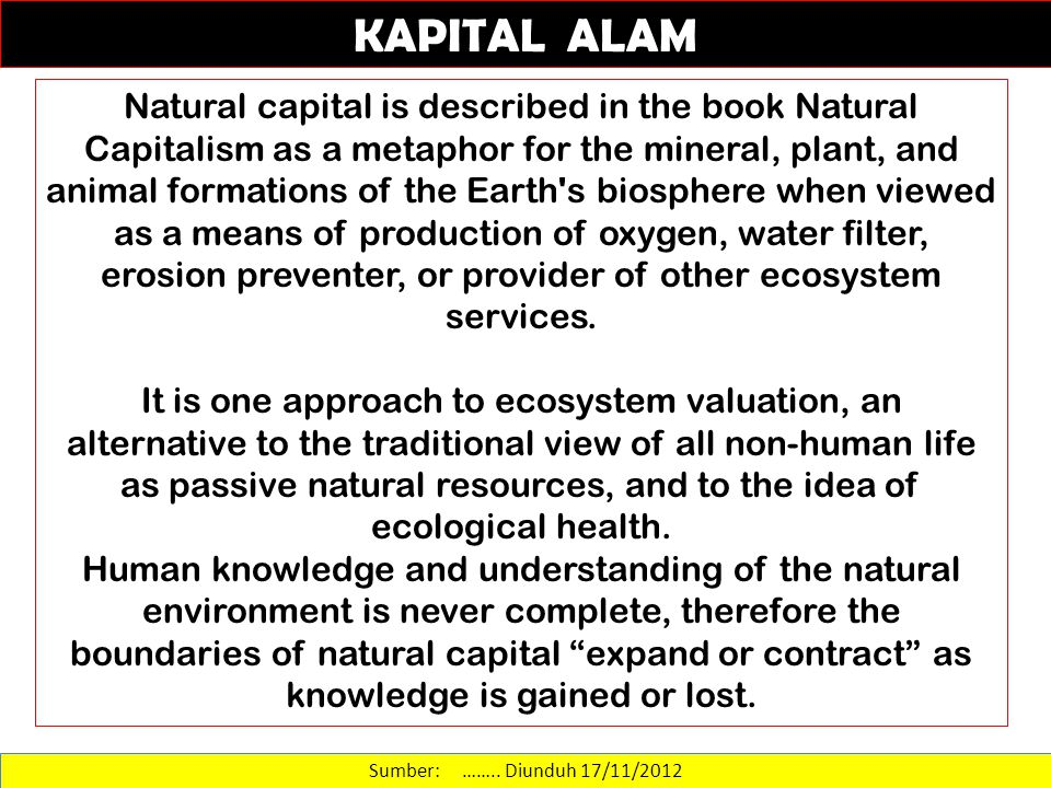Sumber: …….. Diunduh 17/11/2012 Natural capital is described in the book Natural Capitalism as a metaphor for the mineral, plant, and animal formation