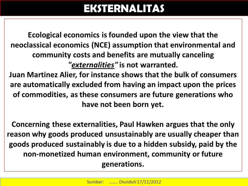 Sumber: …….. Diunduh 17/11/2012 EKSTERNALITAS Ecological economics is founded upon the view that the neoclassical economics (NCE) assumption that envi