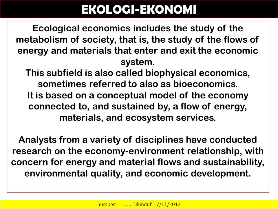 Sumber: …….. Diunduh 17/11/2012 Ecological economics includes the study of the metabolism of society, that is, the study of the flows of energy and ma