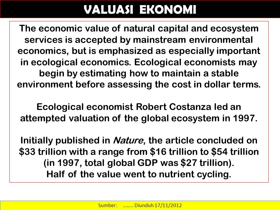 Sumber: …….. Diunduh 17/11/2012 VALUASI EKONOMI The economic value of natural capital and ecosystem services is accepted by mainstream environmental e