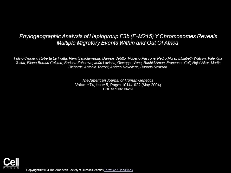 Phylogeographic Analysis of Haplogroup E3b (E-M215) Y Chromosomes Reveals Multiple Migratory Events Within and Out Of Africa Fulvio Cruciani, Roberta La Fratta, Piero Santolamazza, Daniele Sellitto, Roberto Pascone, Pedro Moral, Elizabeth Watson, Valentina Guida, Eliane Beraud Colomb, Boriana Zaharova, João Lavinha, Giuseppe Vona, Rashid Aman, Francesco Calì, Nejat Akar, Martin Richards, Antonio Torroni, Andrea Novelletto, Rosaria Scozzari The American Journal of Human Genetics Volume 74, Issue 5, Pages 1014-1022 (May 2004) DOI: 10.1086/386294 Copyright © 2004 The American Society of Human Genetics Terms and Conditions Terms and Conditions