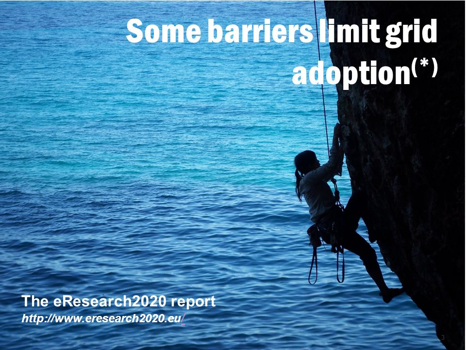 Some barriers limit grid adoption (*) The eResearch2020 report http://www.eresearch2020.eu / / 3