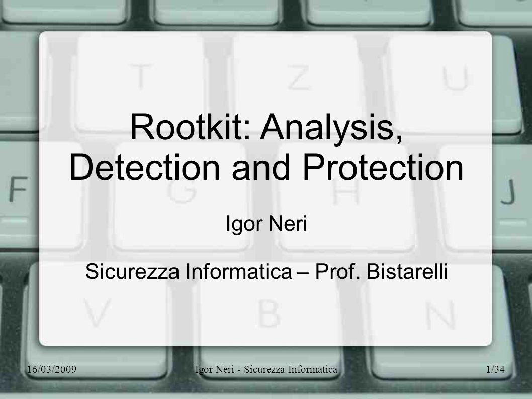 16/03/2009Igor Neri - Sicurezza Informatica1/34 Rootkit: Analysis, Detection and Protection Igor Neri Sicurezza Informatica – Prof. Bistarelli