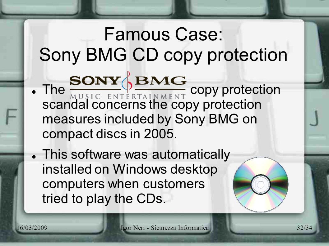 16/03/2009Igor Neri - Sicurezza Informatica32/34 Famous Case: Sony BMG CD copy protection The copy protection scandal concerns the copy protection mea