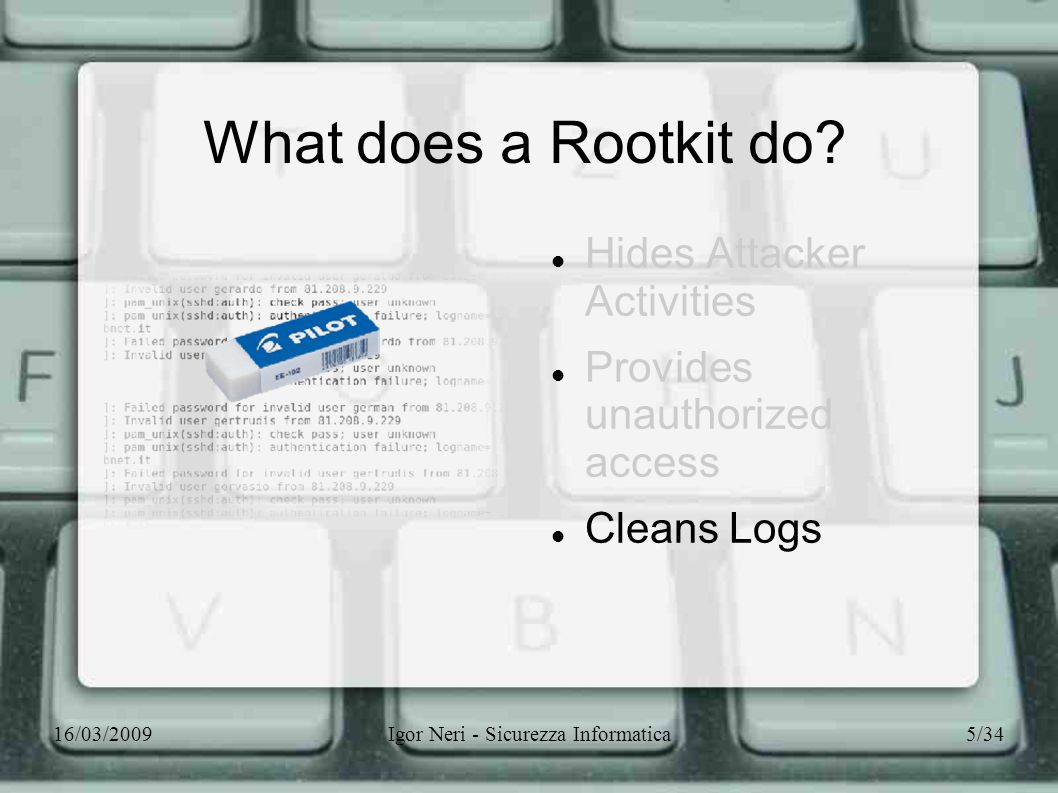 16/03/2009Igor Neri - Sicurezza Informatica5/34 What does a Rootkit do? Hides Attacker Activities Provides unauthorized access Cleans Logs