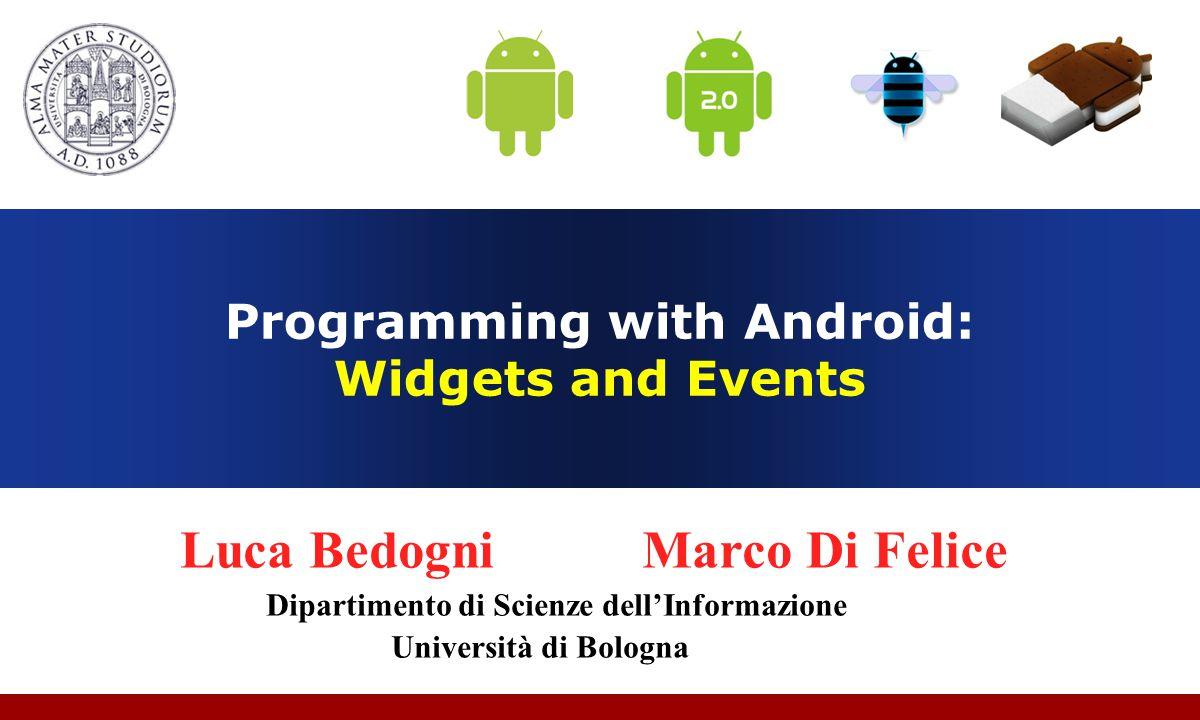 Programming with Android: Widgets and Events Luca Bedogni Marco Di Felice Dipartimento di Scienze dell'Informazione Università di Bologna