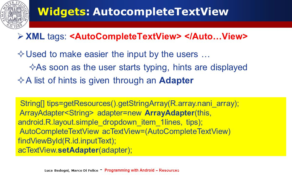 Luca Bedogni, Marco Di Felice - Programming with Android – Resources (c) Luca Bedogni 2012 16  XML tags:  Used to make easier the input by the users …  As soon as the user starts typing, hints are displayed  A list of hints is given through an Adapter Widgets: AutocompleteTextView String[] tips=getResources().getStringArray(R.array.nani_array); ArrayAdapter adapter=new ArrayAdapter(this, android.R.layout.simple_dropdown_item_1lines, tips); AutoCompleteTextView acTextView=(AutoCompleteTextView) findViewById(R.id.inputText); acTextView.setAdapter(adapter);