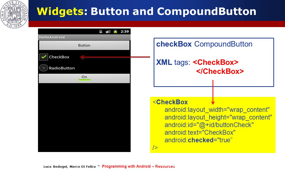 Luca Bedogni, Marco Di Felice - Programming with Android – Resources (c) Luca Bedogni 2012 19 Widgets: Button and CompoundButton checkBox CompoundButton XML tags: <CheckBox android:layout_width= wrap_content android:layout_height= wrap_content android:id= @+id/buttonCheck android:text= CheckBox android:checked= true />