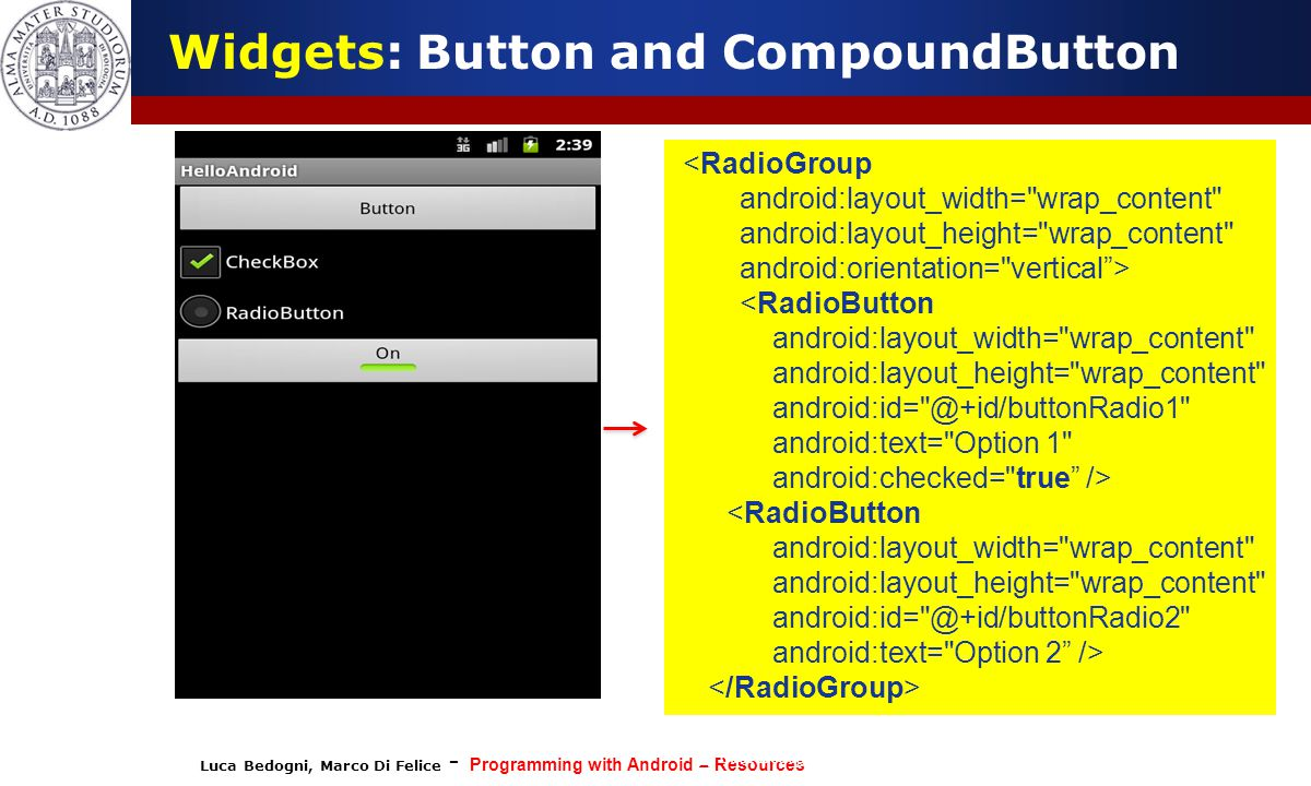 Luca Bedogni, Marco Di Felice - Programming with Android – Resources (c) Luca Bedogni 2012 23 Widgets: Button and CompoundButton <RadioGroup android:layout_width= wrap_content android:layout_height= wrap_content android:orientation= vertical > <RadioButton android:layout_width= wrap_content android:layout_height= wrap_content android:id= @+id/buttonRadio1 android:text= Option 1 android:checked= true /> <RadioButton android:layout_width= wrap_content android:layout_height= wrap_content android:id= @+id/buttonRadio2 android:text= Option 2 />