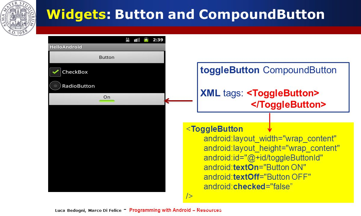 Luca Bedogni, Marco Di Felice - Programming with Android – Resources (c) Luca Bedogni 2012 24 Widgets: Button and CompoundButton toggleButton CompoundButton XML tags: <ToggleButton android:layout_width= wrap_content android:layout_height= wrap_content android:id= @+id/toggleButtonId android:textOn= Button ON android:textOff= Button OFF android:checked= false />