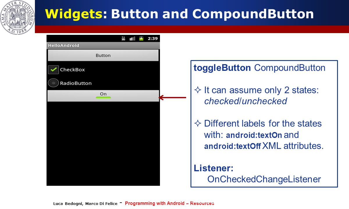 Luca Bedogni, Marco Di Felice - Programming with Android – Resources (c) Luca Bedogni 2012 25 Widgets: Button and CompoundButton toggleButton CompoundButton  It can assume only 2 states: checked/unchecked  Different labels for the states with: android:textOn and android:textOff XML attributes.