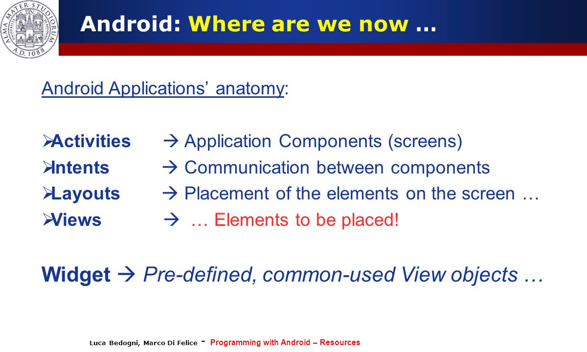 Luca Bedogni, Marco Di Felice - Programming with Android – Resources 3 Android: Where are we now … Android Applications' anatomy:  Activities  Application Components (screens)  Intents  Communication between components  Layouts  Placement of the elements on the screen …  Views  … Elements to be placed.