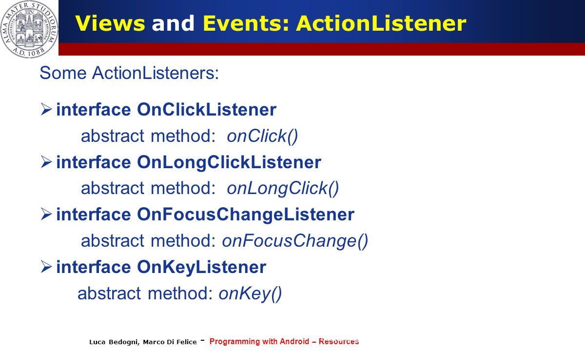 Luca Bedogni, Marco Di Felice - Programming with Android – Resources (c) Luca Bedogni 2012 38 Some ActionListeners:  interface OnClickListener abstract method: onClick()  interface OnLongClickListener abstract method: onLongClick()  interface OnFocusChangeListener abstract method: onFocusChange()  interface OnKeyListener abstract method: onKey() Views and Events: ActionListener
