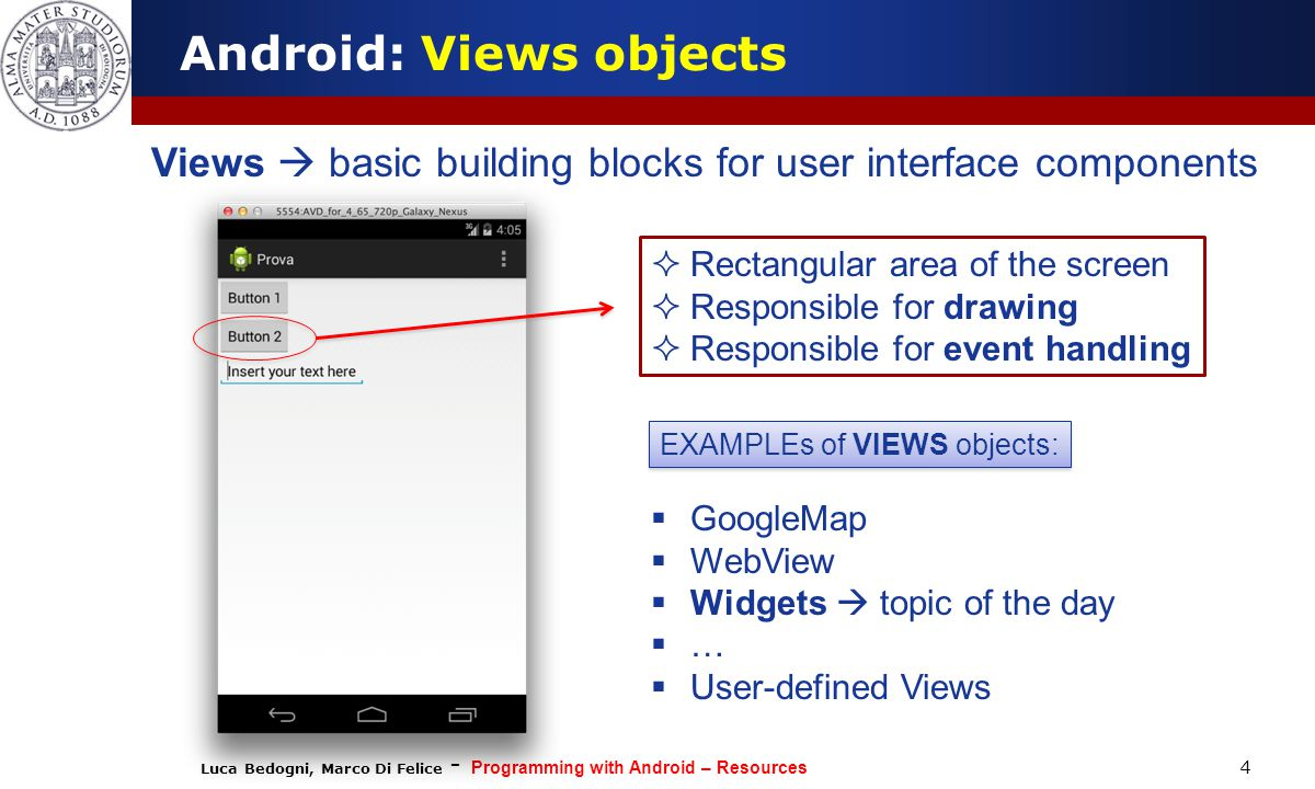 Luca Bedogni, Marco Di Felice - Programming with Android – Resources 4 Android: Views objects Views  basic building blocks for user interface components  Rectangular area of the screen  Responsible for drawing  Responsible for event handling  GoogleMap  WebView  Widgets  topic of the day  …  User-defined Views EXAMPLEs of VIEWS objects: