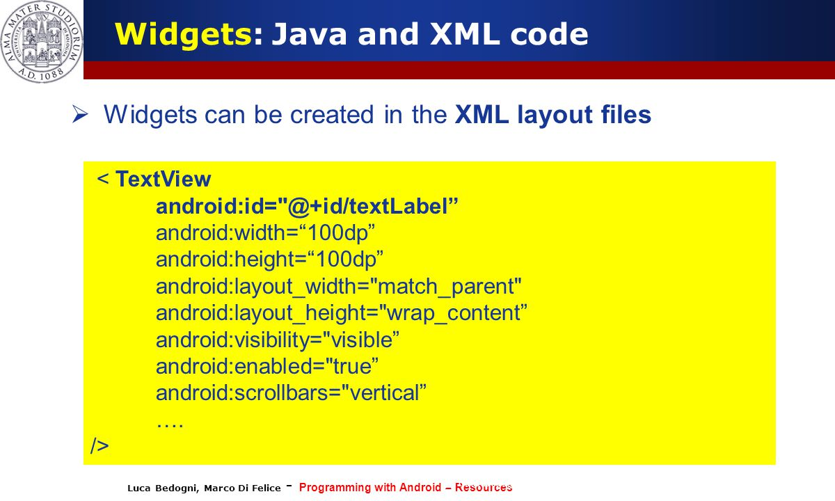 Luca Bedogni, Marco Di Felice - Programming with Android – Resources (c) Luca Bedogni 2012 7  Widgets can be created in the XML layout files Widgets: Java and XML code < TextView android:id= @+id/textLabel android:width= 100dp android:height= 100dp android:layout_width= match_parent android:layout_height= wrap_content android:visibility= visible android:enabled= true android:scrollbars= vertical ….