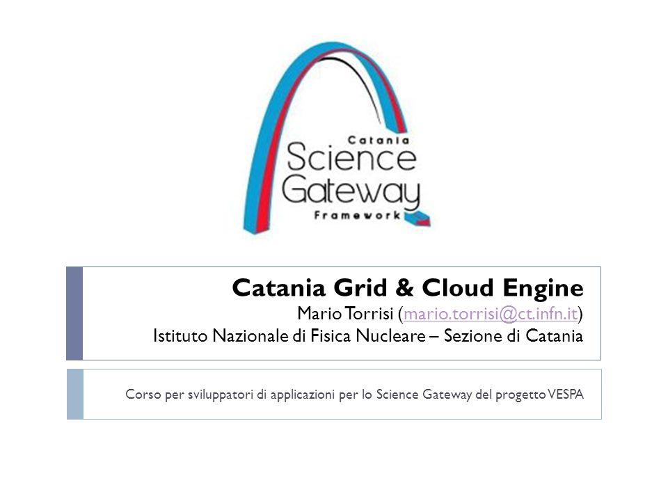 Catania Grid & Cloud Engine Mario Torrisi (mario.torrisi@ct.infn.it) Istituto Nazionale di Fisica Nucleare – Sezione di Cataniamario.torrisi@ct.infn.it Corso per sviluppatori di applicazioni per lo Science Gateway del progetto VESPA