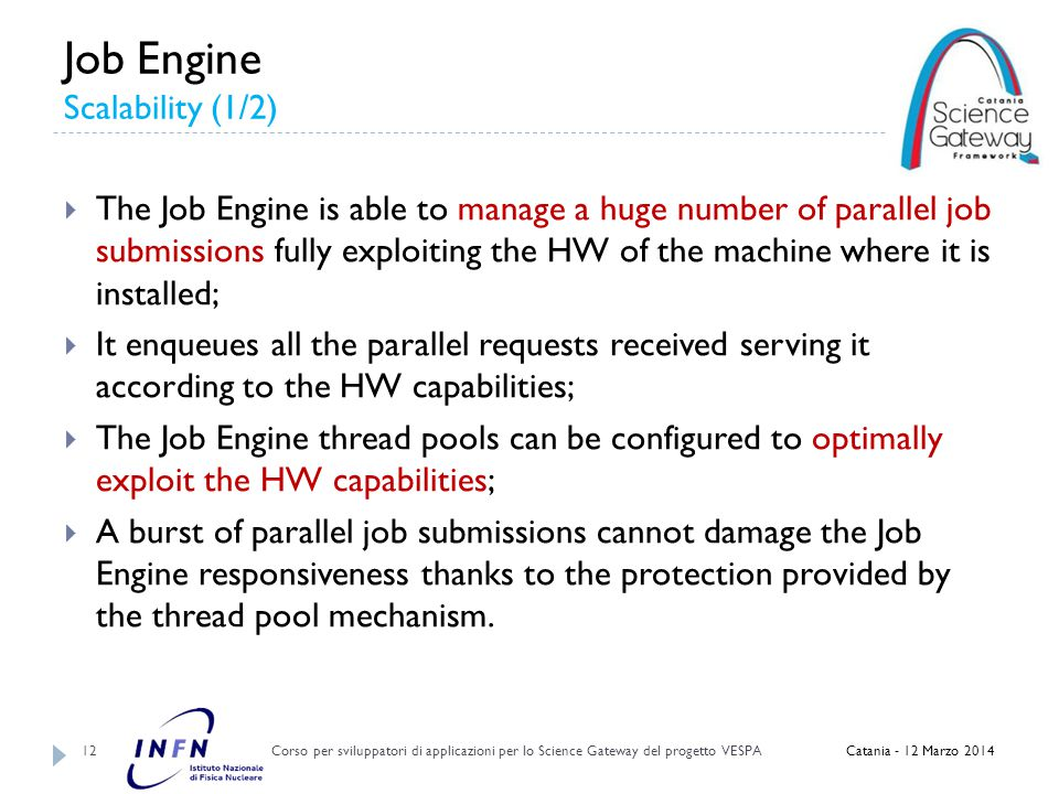 Job Engine Scalability (1/2) Corso per sviluppatori di applicazioni per lo Science Gateway del progetto VESPA 12  The Job Engine is able to manage a huge number of parallel job submissions fully exploiting the HW of the machine where it is installed;  It enqueues all the parallel requests received serving it according to the HW capabilities;  The Job Engine thread pools can be configured to optimally exploit the HW capabilities;  A burst of parallel job submissions cannot damage the Job Engine responsiveness thanks to the protection provided by the thread pool mechanism.