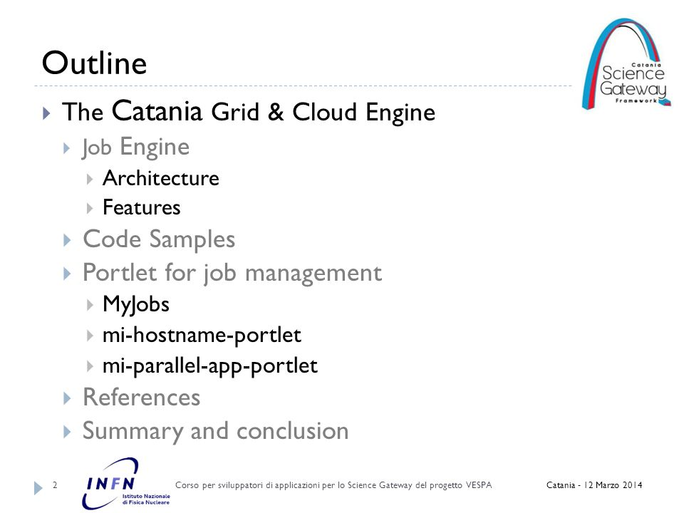 Outline Corso per sviluppatori di applicazioni per lo Science Gateway del progetto VESPA 2  The Catania Grid & Cloud Engine  Job Engine  Architecture  Features  Code Samples  Portlet for job management  MyJobs  mi-hostname-portlet  mi-parallel-app-portlet  References  Summary and conclusion Catania - 12 Marzo 2014