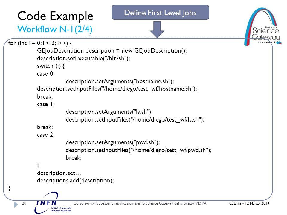Code Example Workflow N-1(2/4) Corso per sviluppatori di applicazioni per lo Science Gateway del progetto VESPA 20 Catania - 12 Marzo 2014 for (int i = 0; i < 3; i++) { GEJobDescription description = new GEJobDescription(); description.setExecutable( /bin/sh ); switch (i) { case 0: description.setArguments( hostname.sh ); description.setInputFiles( /home/diego/test_wf/hostname.sh ); break; case 1: description.setArguments( ls.sh ); description.setInputFiles( /home/diego/test_wf/ls.sh ); break; case 2: description.setArguments( pwd.sh ); description.setInputFiles( /home/diego/test_wf/pwd.sh ); break; } description.set… descriptions.add(description); } Define First Level Jobs