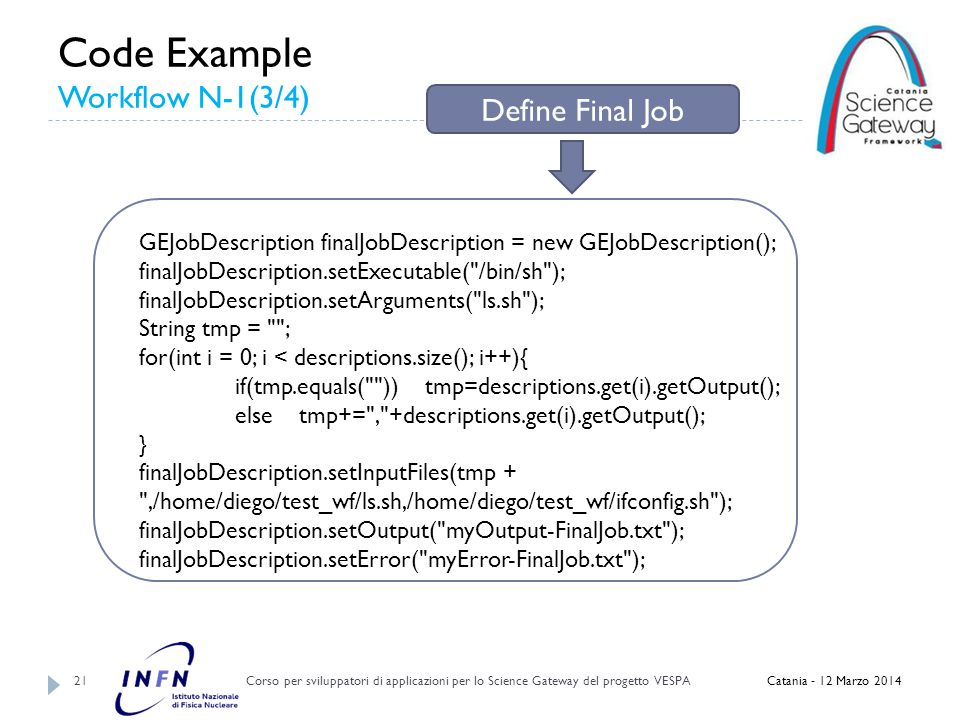 Code Example Workflow N-1(3/4) Corso per sviluppatori di applicazioni per lo Science Gateway del progetto VESPA 21 Catania - 12 Marzo 2014 GEJobDescription finalJobDescription = new GEJobDescription(); finalJobDescription.setExecutable( /bin/sh ); finalJobDescription.setArguments( ls.sh ); String tmp = ; for(int i = 0; i < descriptions.size(); i++){ if(tmp.equals( )) tmp=descriptions.get(i).getOutput(); else tmp+= , +descriptions.get(i).getOutput(); } finalJobDescription.setInputFiles(tmp + ,/home/diego/test_wf/ls.sh,/home/diego/test_wf/ifconfig.sh ); finalJobDescription.setOutput( myOutput-FinalJob.txt ); finalJobDescription.setError( myError-FinalJob.txt ); Define Final Job