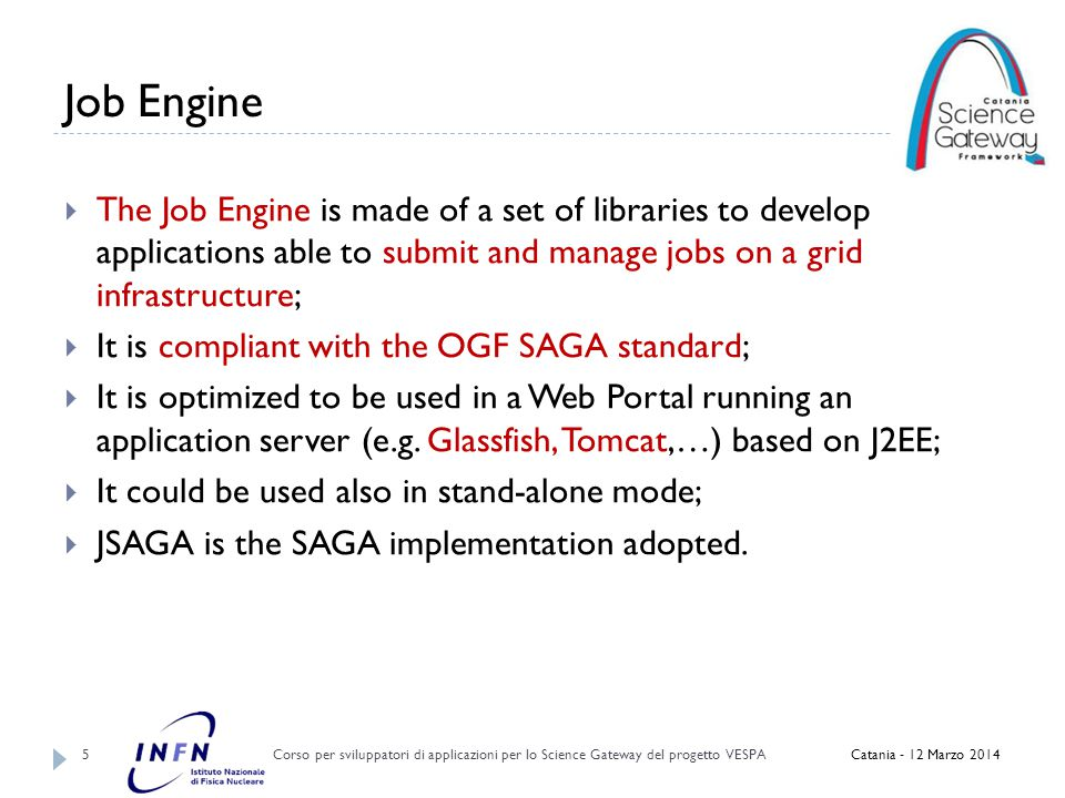 Job Engine Fault tollerance Corso per sviluppatori di applicazioni per lo Science Gateway del progetto VESPA 16  Job Engine implements an advanced mechanism to guarantee job submission:  Developers can set an appropriate value of shallow retry ;  Automatic re-submission mechanism when a job is aborted:  Hide every failure to the final users Catania - 12 Marzo 2014