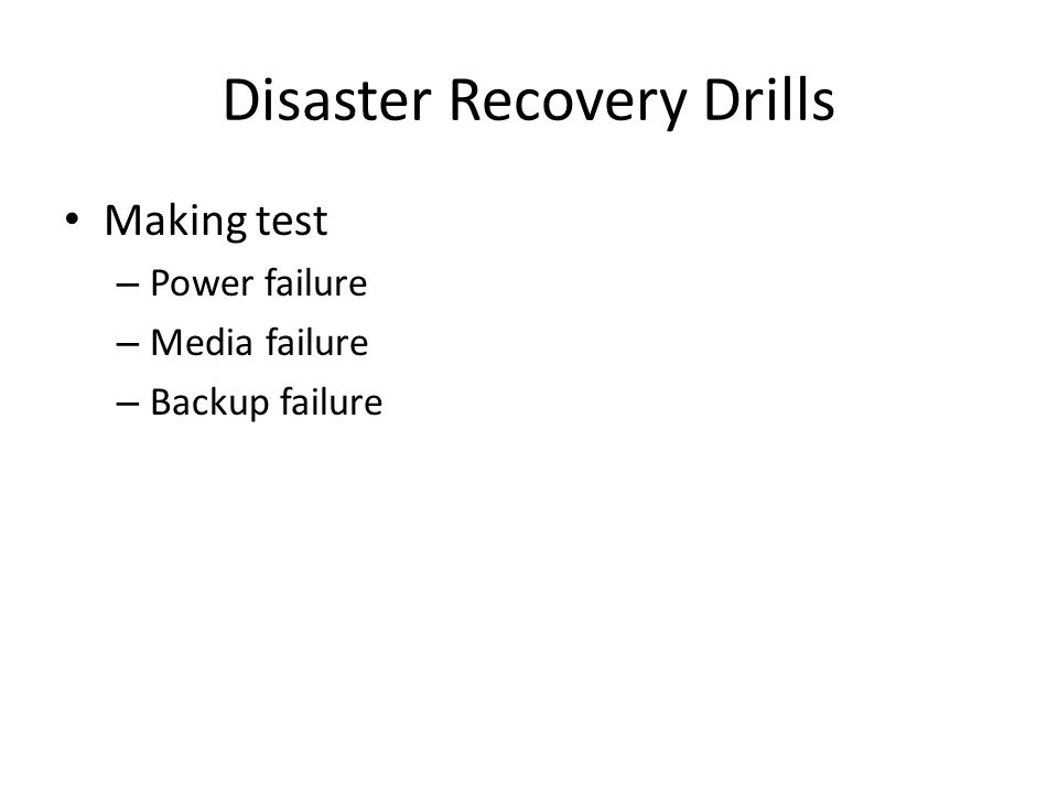 Disaster Recovery Drills Making test – Power failure – Media failure – Backup failure