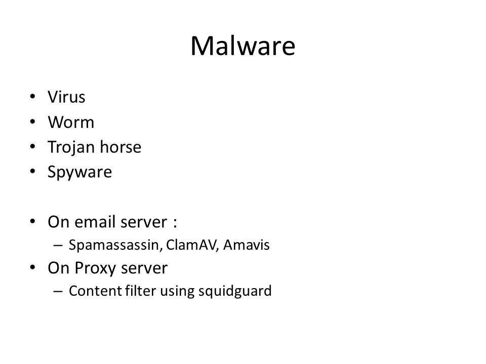 Malware Virus Worm Trojan horse Spyware On email server : – Spamassassin, ClamAV, Amavis On Proxy server – Content filter using squidguard