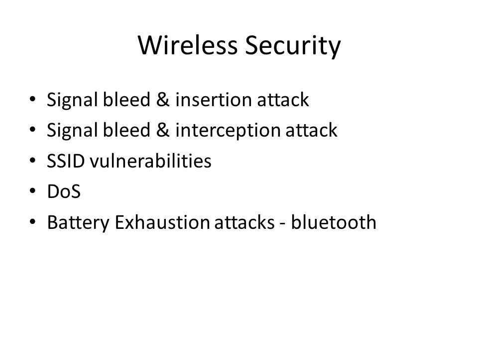 Wireless Security Signal bleed & insertion attack Signal bleed & interception attack SSID vulnerabilities DoS Battery Exhaustion attacks - bluetooth