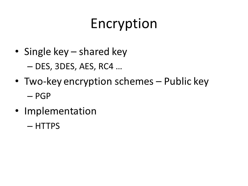 Encryption Single key – shared key – DES, 3DES, AES, RC4 … Two-key encryption schemes – Public key – PGP Implementation – HTTPS