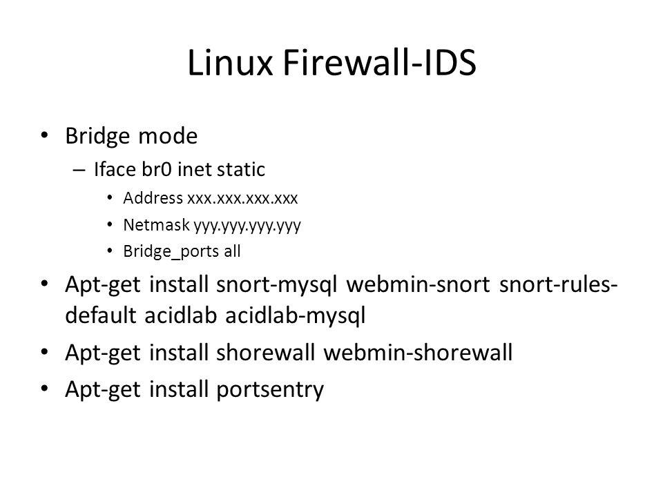 Linux Firewall-IDS Bridge mode – Iface br0 inet static Address xxx.xxx.xxx.xxx Netmask yyy.yyy.yyy.yyy Bridge_ports all Apt-get install snort-mysql webmin-snort snort-rules- default acidlab acidlab-mysql Apt-get install shorewall webmin-shorewall Apt-get install portsentry