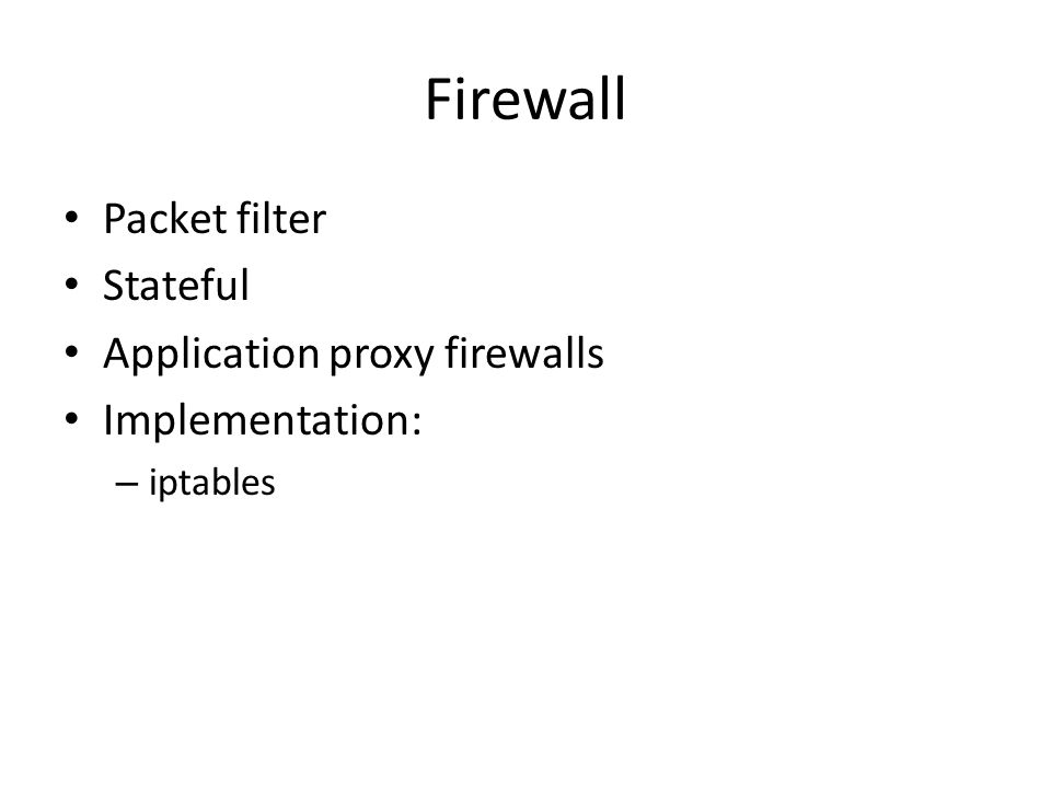 Firewall Packet filter Stateful Application proxy firewalls Implementation: – iptables