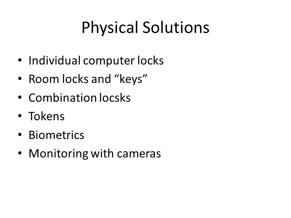 "Physical Solutions Individual computer locks Room locks and ""keys"" Combination locsks Tokens Biometrics Monitoring with cameras"