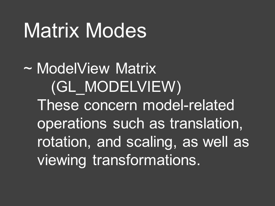 Matrix Modes ~ ModelView Matrix (GL_MODELVIEW) These concern model-related operations such as translation, rotation, and scaling, as well as viewing t