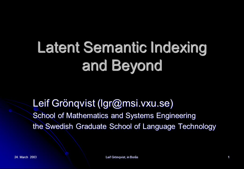 24. March 2003 Leif Grönqvist, in Borås 1 Latent Semantic Indexing and Beyond Leif Grönqvist (lgr@msi.vxu.se) School of Mathematics and Systems Engine