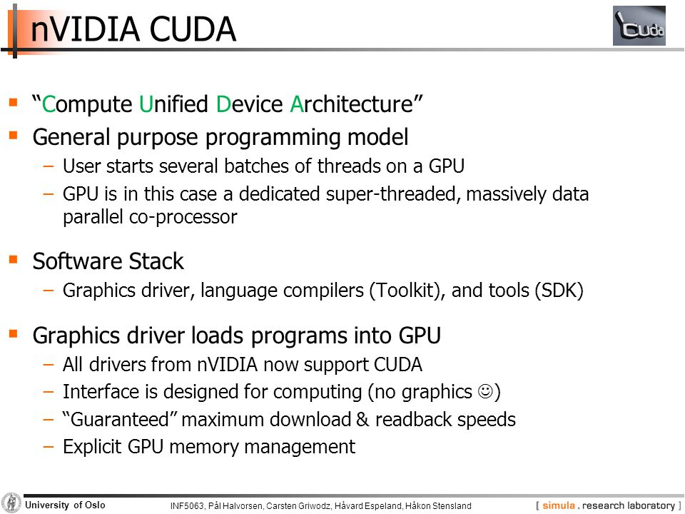 INF5063, Pål Halvorsen, Carsten Griwodz, Håvard Espeland, Håkon Stensland University of Oslo nVIDIA CUDA  Compute Unified Device Architecture  General purpose programming model −User starts several batches of threads on a GPU −GPU is in this case a dedicated super-threaded, massively data parallel co-processor  Software Stack −Graphics driver, language compilers (Toolkit), and tools (SDK)  Graphics driver loads programs into GPU −All drivers from nVIDIA now support CUDA −Interface is designed for computing (no graphics ) − Guaranteed maximum download & readback speeds −Explicit GPU memory management
