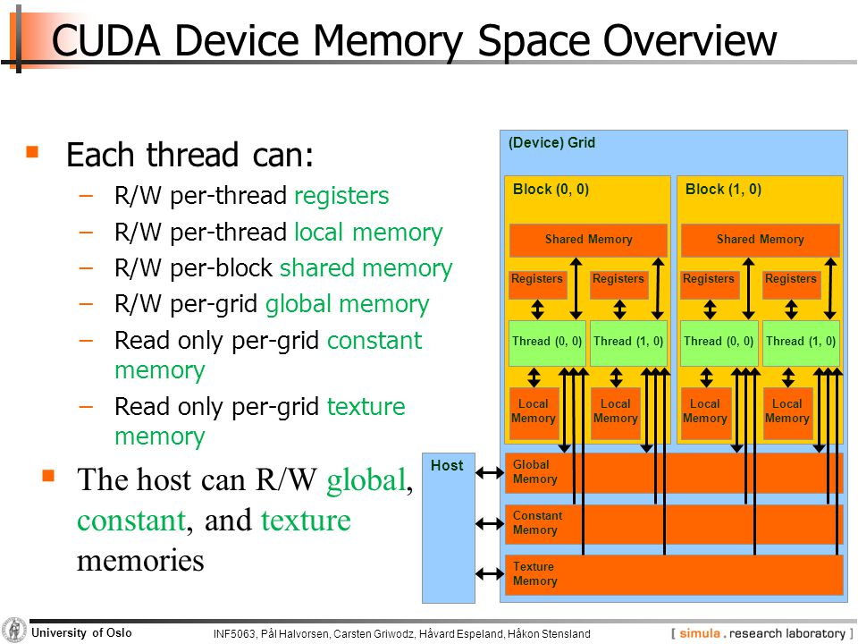 INF5063, Pål Halvorsen, Carsten Griwodz, Håvard Espeland, Håkon Stensland University of Oslo CUDA Device Memory Space Overview  Each thread can: −R/W per-thread registers −R/W per-thread local memory −R/W per-block shared memory −R/W per-grid global memory −Read only per-grid constant memory −Read only per-grid texture memory  The host can R/W global, constant, and texture memories (Device) Grid Constant Memory Texture Memory Global Memory Block (0, 0) Shared Memory Local Memory Thread (0, 0) Registers Local Memory Thread (1, 0) Registers Block (1, 0) Shared Memory Local Memory Thread (0, 0) Registers Local Memory Thread (1, 0) Registers Host