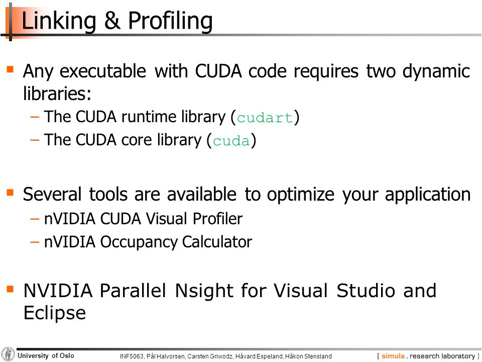 INF5063, Pål Halvorsen, Carsten Griwodz, Håvard Espeland, Håkon Stensland University of Oslo Linking & Profiling  Any executable with CUDA code requires two dynamic libraries: −The CUDA runtime library ( cudart ) −The CUDA core library ( cuda )  Several tools are available to optimize your application −nVIDIA CUDA Visual Profiler −nVIDIA Occupancy Calculator  NVIDIA Parallel Nsight for Visual Studio and Eclipse