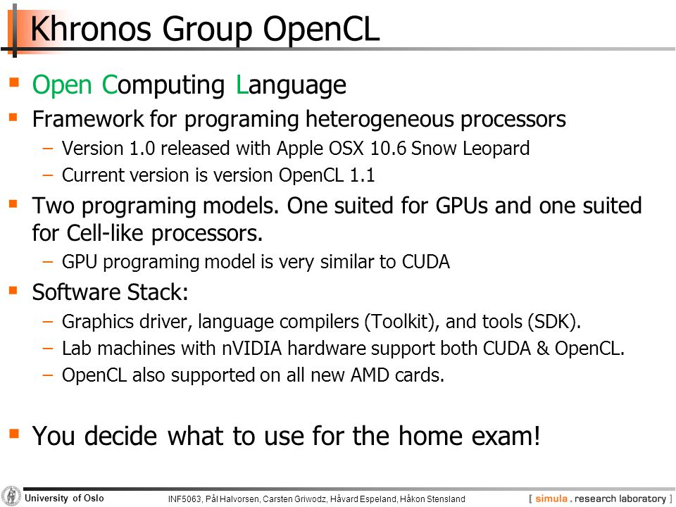 INF5063, Pål Halvorsen, Carsten Griwodz, Håvard Espeland, Håkon Stensland University of Oslo Khronos Group OpenCL  Open Computing Language  Framework for programing heterogeneous processors −Version 1.0 released with Apple OSX 10.6 Snow Leopard −Current version is version OpenCL 1.1  Two programing models.