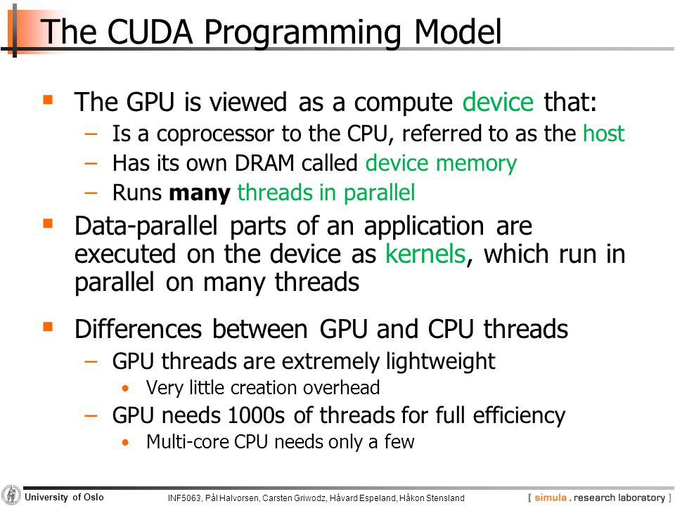 INF5063, Pål Halvorsen, Carsten Griwodz, Håvard Espeland, Håkon Stensland University of Oslo The CUDA Programming Model  The GPU is viewed as a compute device that: −Is a coprocessor to the CPU, referred to as the host −Has its own DRAM called device memory −Runs many threads in parallel  Data-parallel parts of an application are executed on the device as kernels, which run in parallel on many threads  Differences between GPU and CPU threads −GPU threads are extremely lightweight Very little creation overhead −GPU needs 1000s of threads for full efficiency Multi-core CPU needs only a few