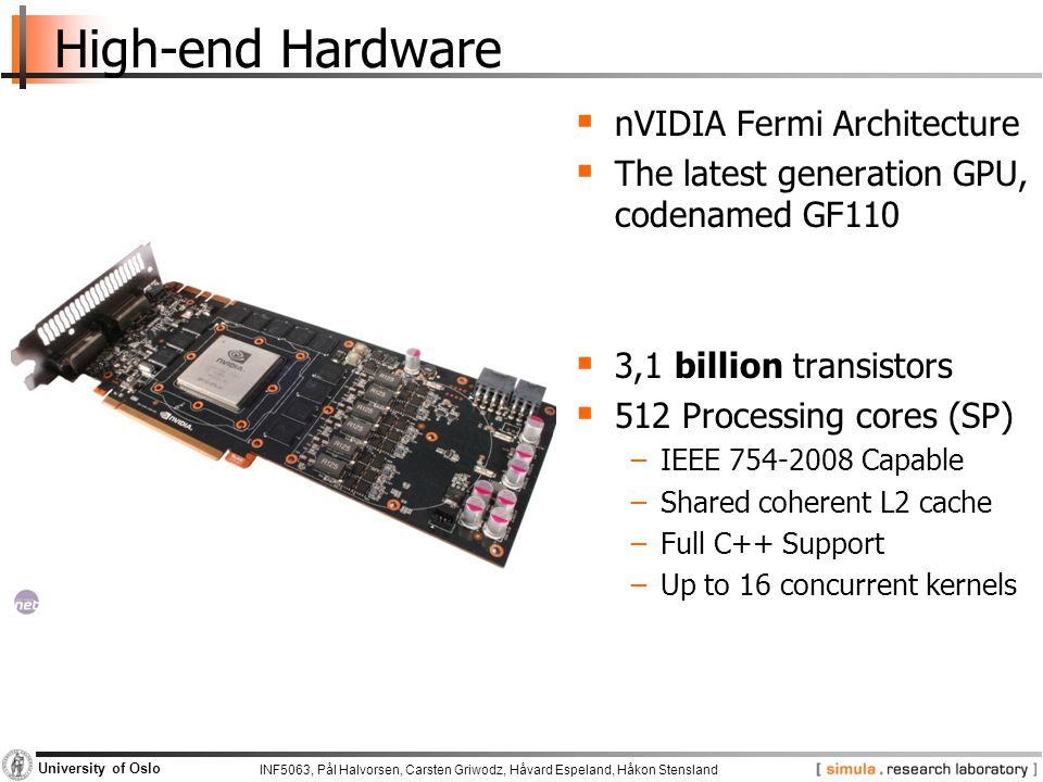 INF5063, Pål Halvorsen, Carsten Griwodz, Håvard Espeland, Håkon Stensland University of Oslo High-end Hardware  nVIDIA Fermi Architecture  The latest generation GPU, codenamed GF110  3,1 billion transistors  512 Processing cores (SP) −IEEE 754-2008 Capable −Shared coherent L2 cache −Full C++ Support −Up to 16 concurrent kernels